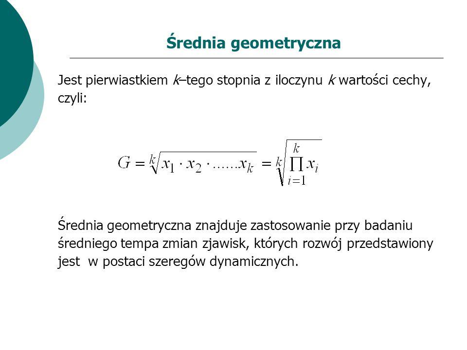Średnia geometryczna Jest pierwiastkiem k–tego stopnia z iloczynu k wartości cechy, czyli: