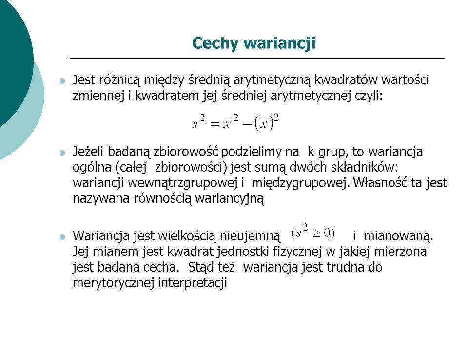 Cechy wariancji Jest różnicą między średnią arytmetyczną kwadratów wartości zmiennej i kwadratem jej średniej arytmetycznej czyli: