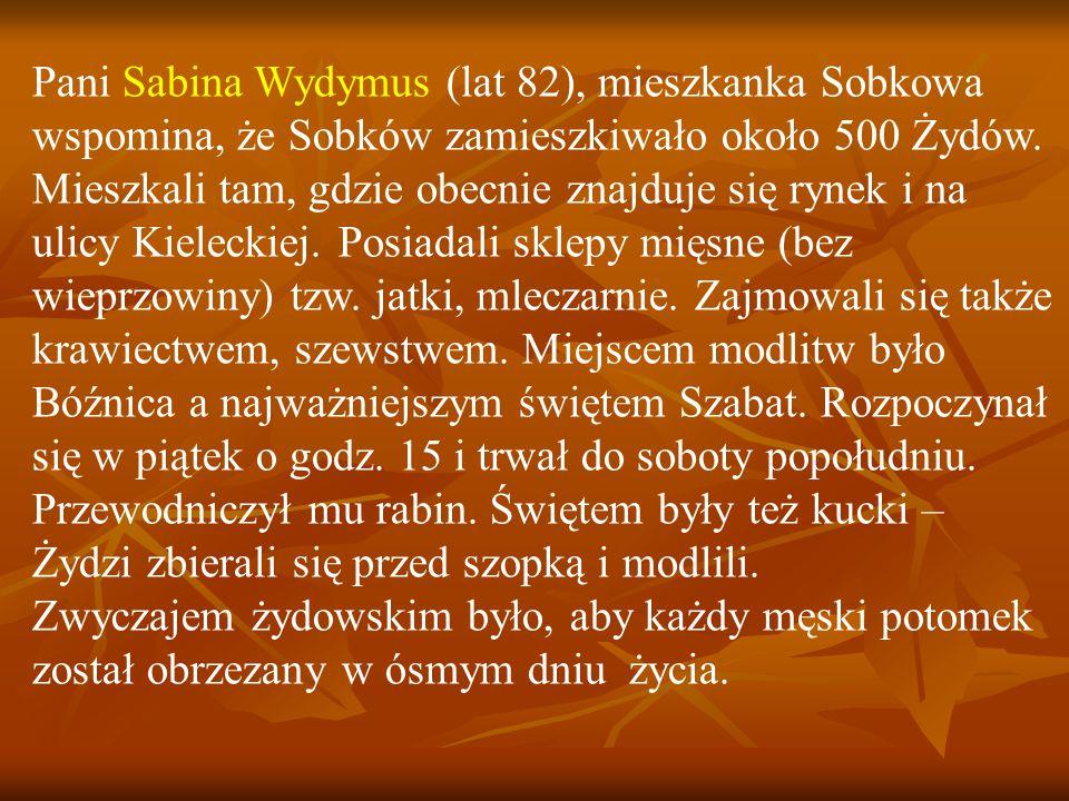 Pani Sabina Wydymus (lat 82), mieszkanka Sobkowa wspomina, że Sobków zamieszkiwało około 500 Żydów. Mieszkali tam, gdzie obecnie znajduje się rynek i na ulicy Kieleckiej. Posiadali sklepy mięsne (bez wieprzowiny) tzw. jatki, mleczarnie. Zajmowali się także krawiectwem, szewstwem. Miejscem modlitw było Bóźnica a najważniejszym świętem Szabat. Rozpoczynał się w piątek o godz. 15 i trwał do soboty popołudniu. Przewodniczył mu rabin. Świętem były też kucki – Żydzi zbierali się przed szopką i modlili.