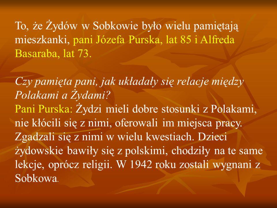 To, że Żydów w Sobkowie było wielu pamiętają mieszkanki, pani Józefa Purska, lat 85 i Alfreda Basaraba, lat 73.