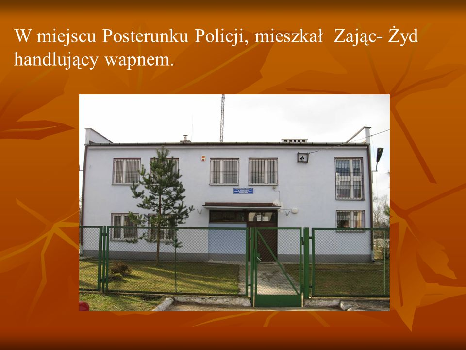 W miejscu Posterunku Policji, mieszkał Zając- Żyd handlujący wapnem.