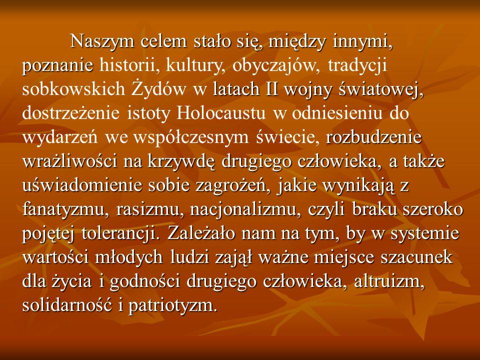 Naszym celem stało się, między innymi, poznanie historii, kultury, obyczajów, tradycji sobkowskich Żydów w latach II wojny światowej, dostrzeżenie istoty Holocaustu w odniesieniu do wydarzeń we współczesnym świecie, rozbudzenie wrażliwości na krzywdę drugiego człowieka, a także uświadomienie sobie zagrożeń, jakie wynikają z fanatyzmu, rasizmu, nacjonalizmu, czyli braku szeroko pojętej tolerancji.