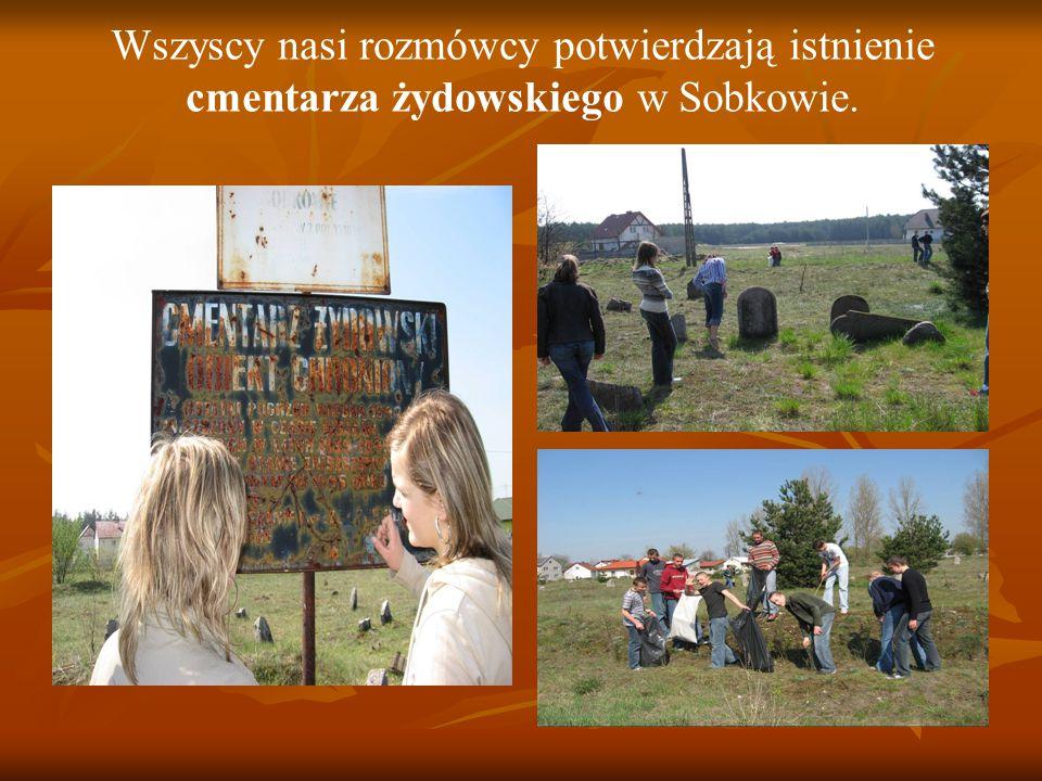 Wszyscy nasi rozmówcy potwierdzają istnienie cmentarza żydowskiego w Sobkowie.