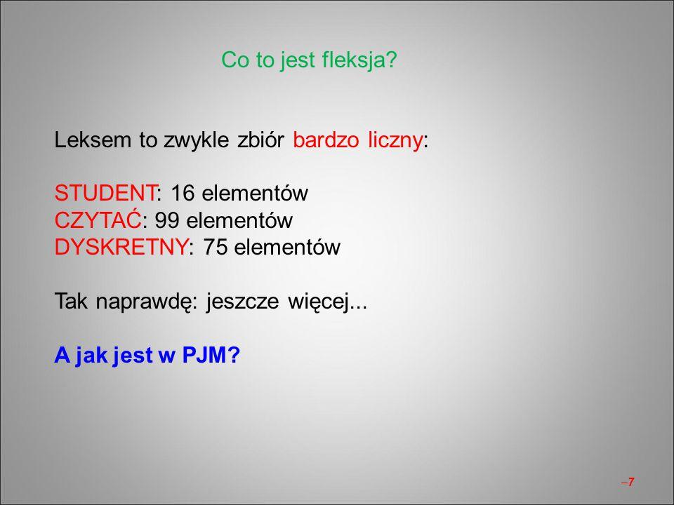 Co to jest fleksja Leksem to zwykle zbiór bardzo liczny: STUDENT: 16 elementów. CZYTAĆ: 99 elementów.