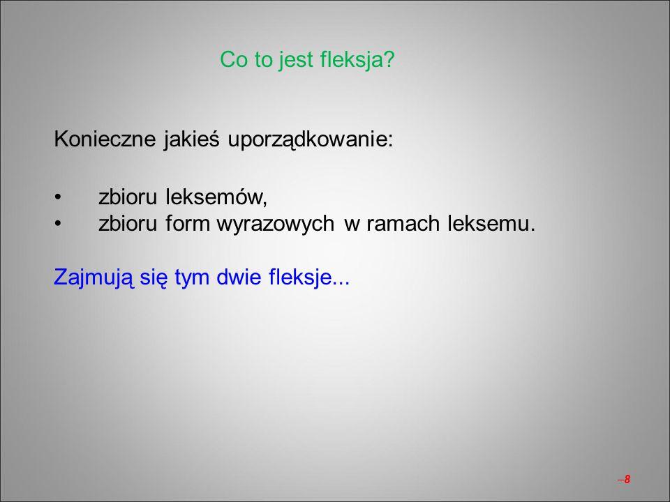 Co to jest fleksja Konieczne jakieś uporządkowanie: zbioru leksemów, zbioru form wyrazowych w ramach leksemu.