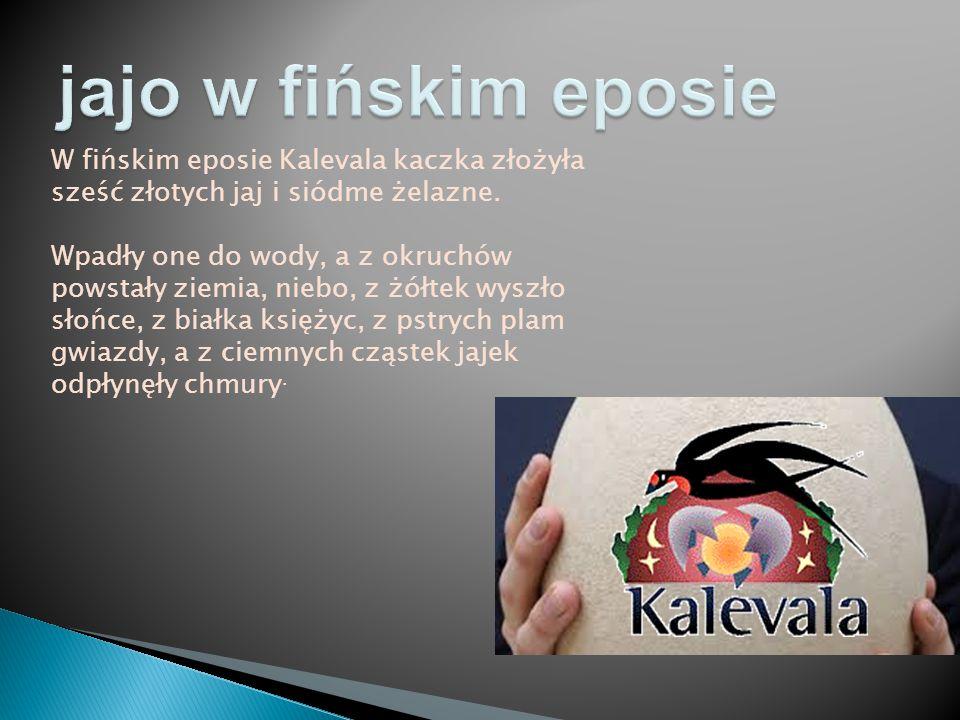 jajo w fińskim eposie W fińskim eposie Kalevala kaczka złożyła sześć złotych jaj i siódme żelazne.
