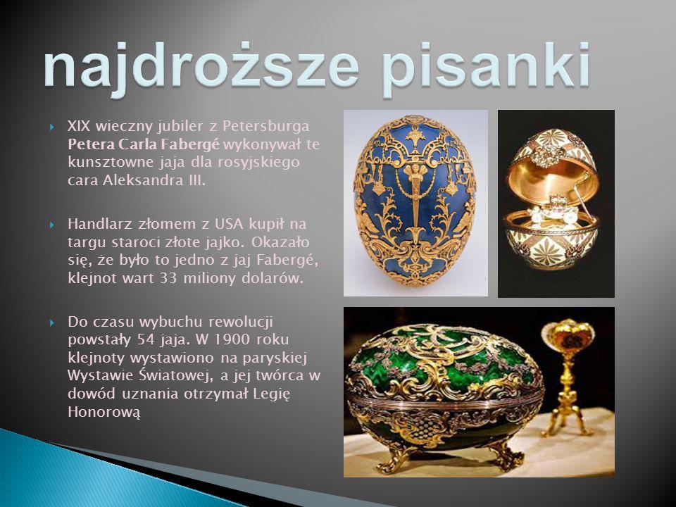 najdroższe pisanki XIX wieczny jubiler z Petersburga Petera Carla Fabergé wykonywał te kunsztowne jaja dla rosyjskiego cara Aleksandra III.