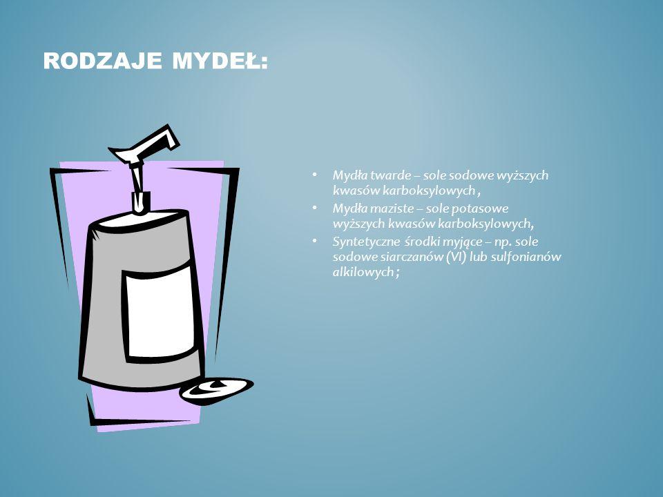 Rodzaje mydeł: Mydła twarde – sole sodowe wyższych kwasów karboksylowych , Mydła maziste – sole potasowe wyższych kwasów karboksylowych,