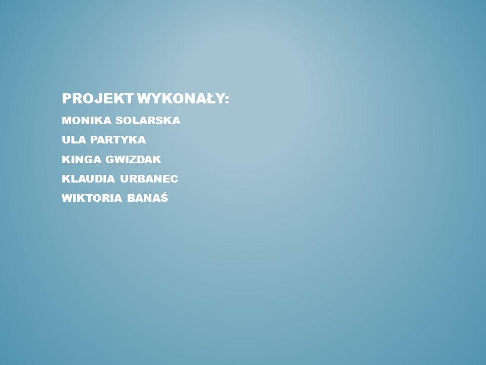 projekt WYKONAŁY: Monika Solarska Ula Partyka Kinga Gwizdak Klaudia urbanec Wiktoria Banaś