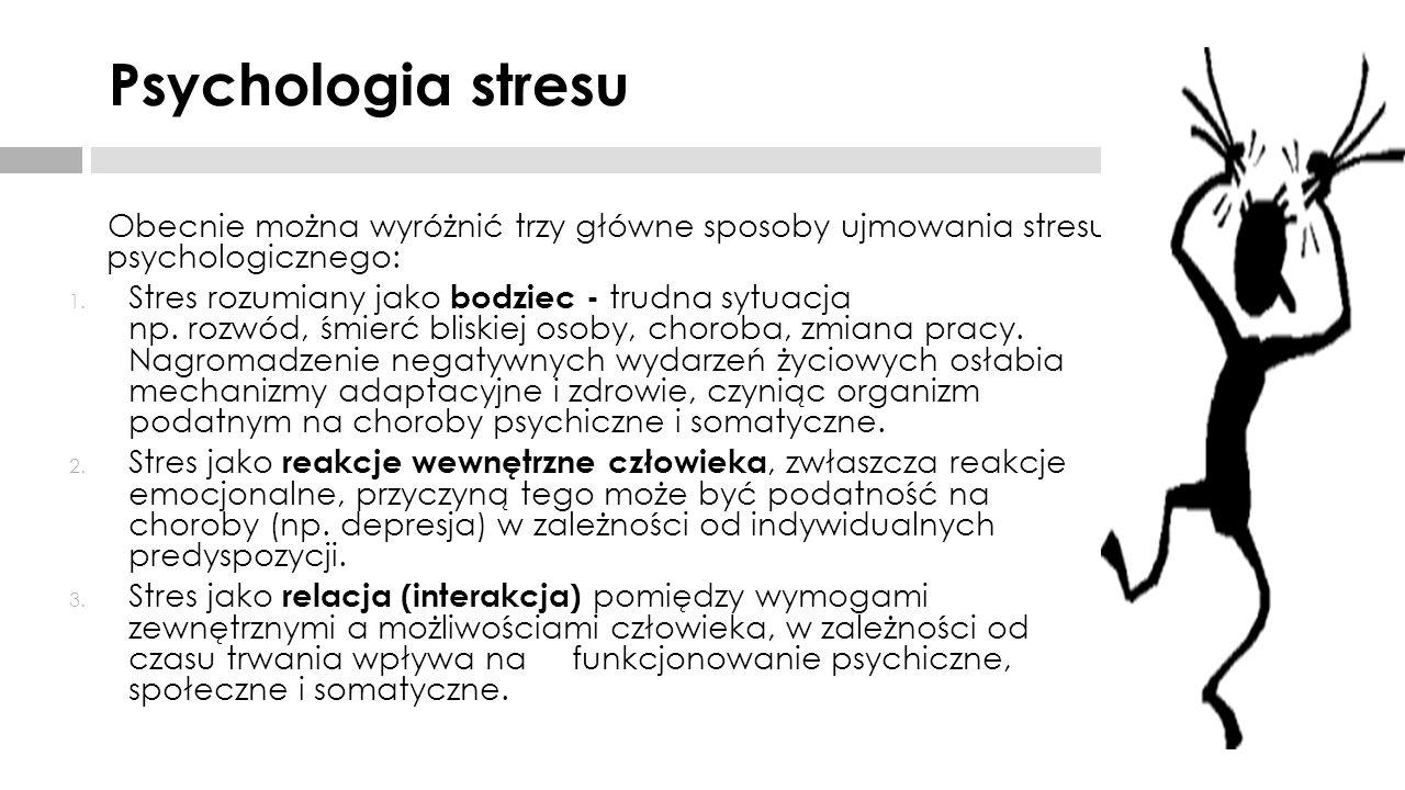 Psychologia stresu Obecnie można wyróżnić trzy główne sposoby ujmowania stresu psychologicznego: