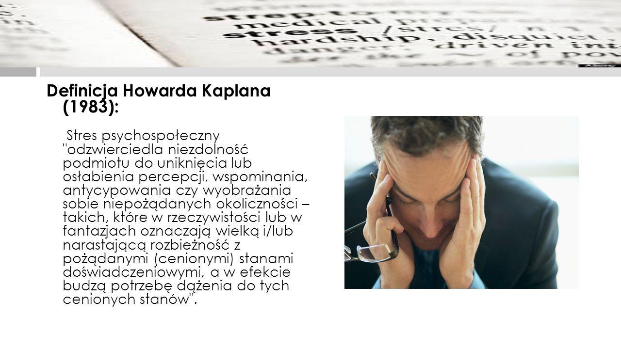 Definicja Howarda Kaplana (1983): Stres psychospołeczny odzwierciedla niezdolność podmiotu do uniknięcia lub osłabienia percepcji, wspominania, antycypowania czy wyobrażania sobie niepożądanych okoliczności – takich, które w rzeczywistości lub w fantazjach oznaczają wielką i/lub narastającą rozbieżność z pożądanymi (cenionymi) stanami doświadczeniowymi, a w efekcie budzą potrzebę dążenia do tych cenionych stanów .