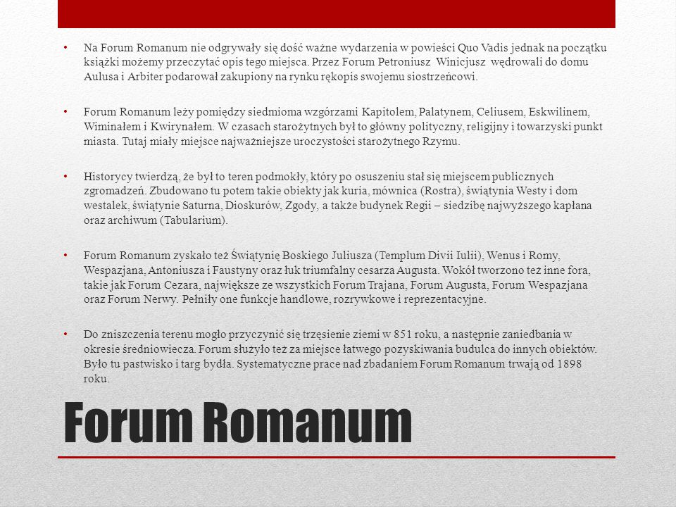 Na Forum Romanum nie odgrywały się dość ważne wydarzenia w powieści Quo Vadis jednak na początku książki możemy przeczytać opis tego miejsca. Przez Forum Petroniusz Winicjusz wędrowali do domu Aulusa i Arbiter podarował zakupiony na rynku rękopis swojemu siostrzeńcowi.
