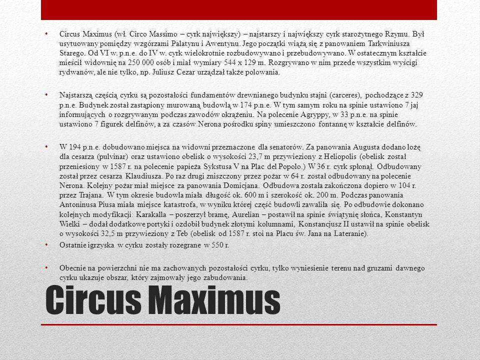 Circus Maximus (wł. Circo Massimo – cyrk największy) – najstarszy i największy cyrk starożytnego Rzymu. Był usytuowany pomiędzy wzgórzami Palatynu i Awentynu. Jego początki wiążą się z panowaniem Tarkwiniusza Starego. Od VI w. p.n.e. do IV w. cyrk wielokrotnie rozbudowywano i przebudowywano. W ostatecznym kształcie mieścił widownię na 250 000 osób i miał wymiary 544 x 129 m. Rozgrywano w nim przede wszystkim wyścigi rydwanów, ale nie tylko, np. Juliusz Cezar urządzał także polowania.