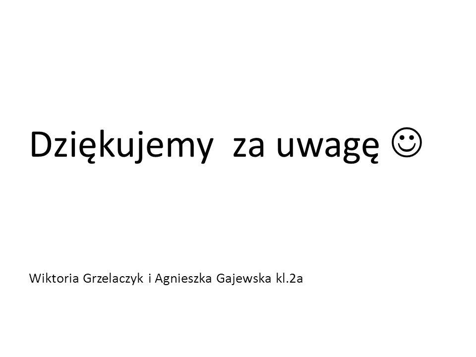 Dziękujemy za uwagę  Wiktoria Grzelaczyk i Agnieszka Gajewska kl.2a