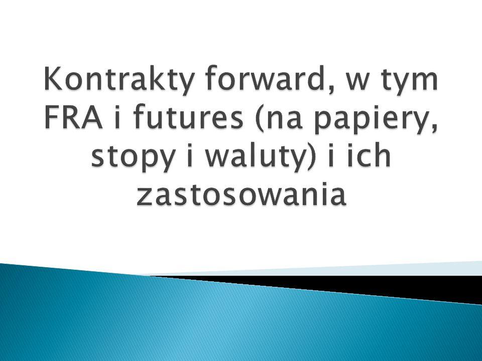 Kontrakty forward, w tym FRA i futures (na papiery, stopy i waluty) i ich zastosowania