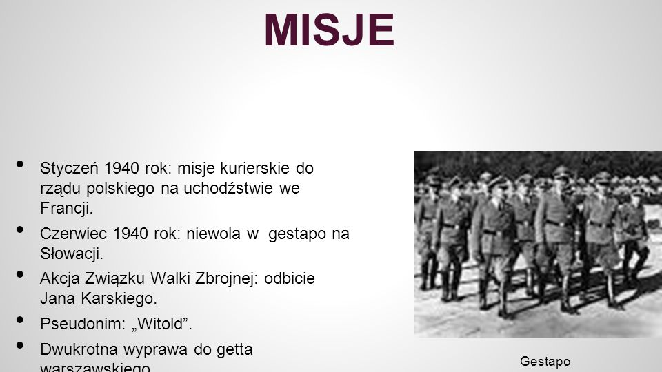 MISJE Styczeń 1940 rok: misje kurierskie do rządu polskiego na uchodźstwie we Francji. Czerwiec 1940 rok: niewola w gestapo na Słowacji.