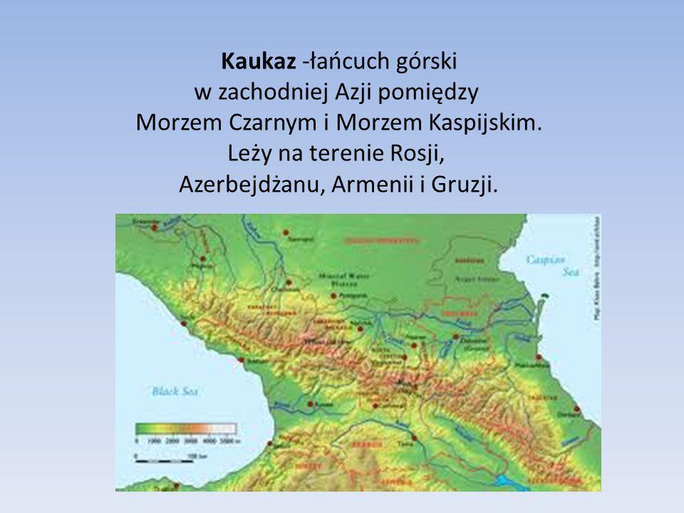 Kaukaz -łańcuch górski w zachodniej Azji pomiędzy Morzem Czarnym i Morzem Kaspijskim.