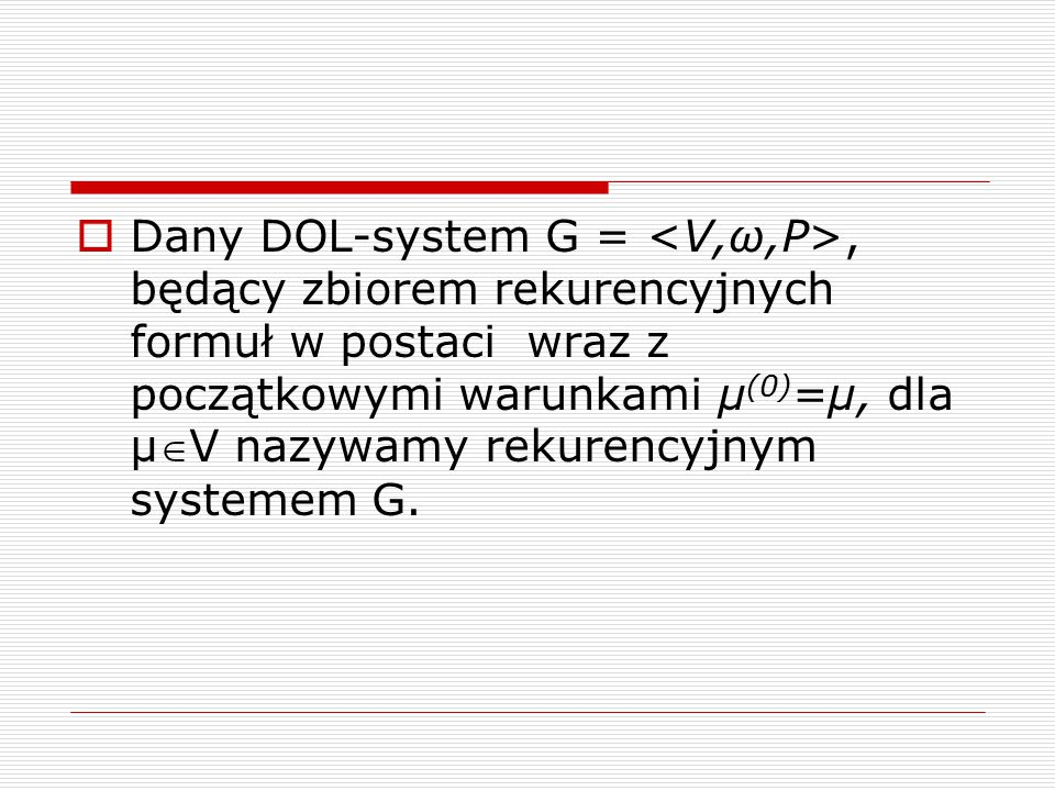 Dany DOL-system G = <V,ω,P>, będący zbiorem rekurencyjnych formuł w postaci wraz z początkowymi warunkami µ(0)=µ, dla µV nazywamy rekurencyjnym systemem G.