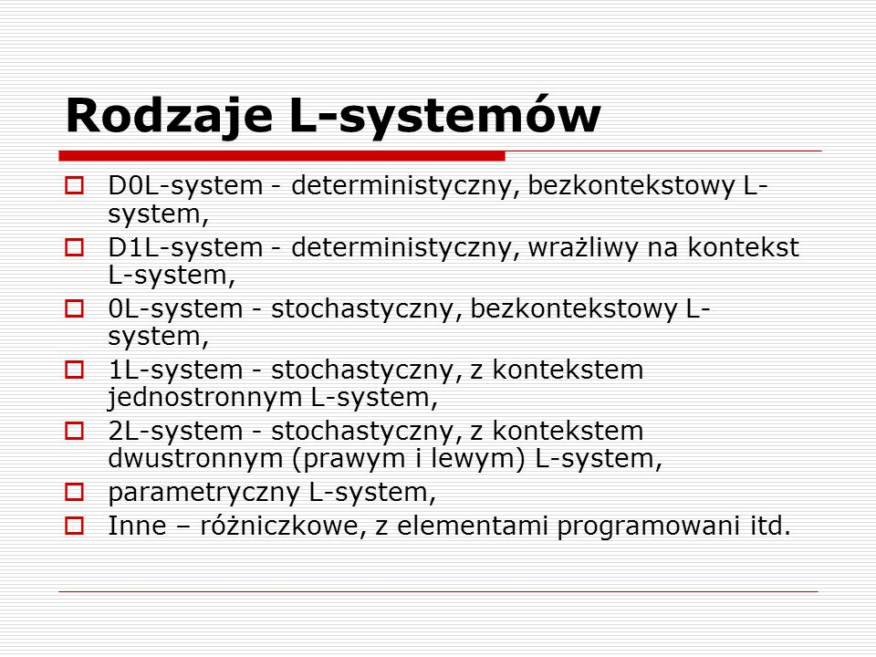 Rodzaje L-systemów D0L-system - deterministyczny, bezkontekstowy L-system, D1L-system - deterministyczny, wrażliwy na kontekst L-system,