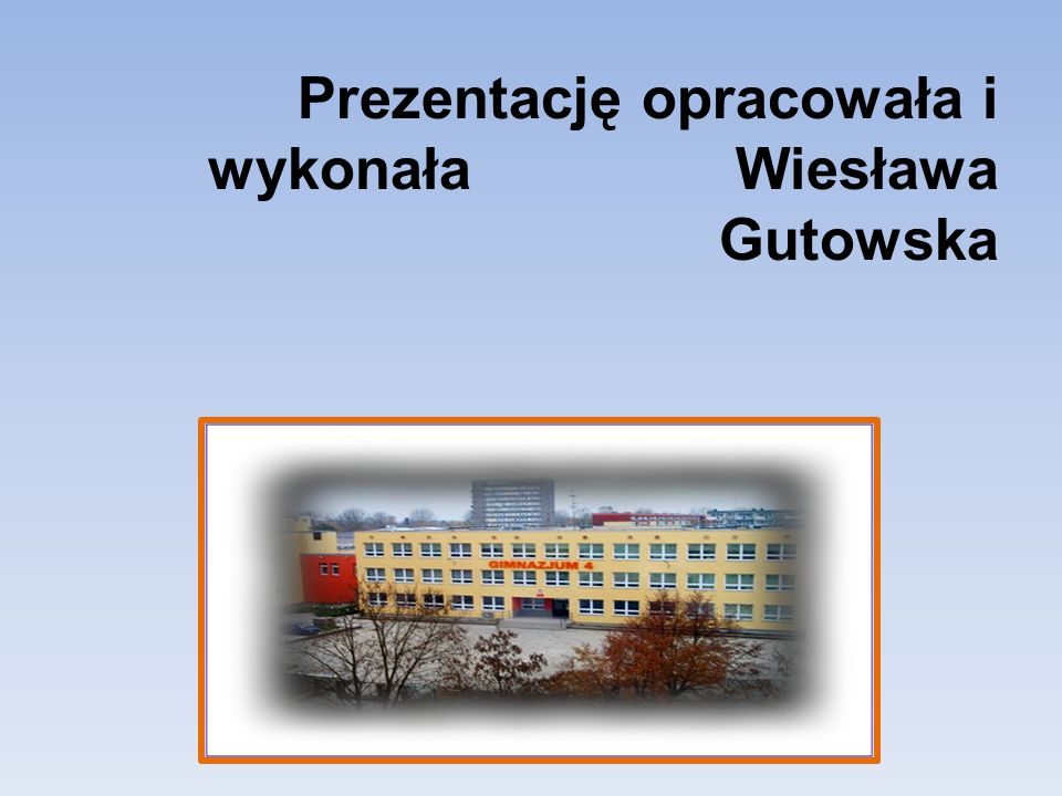 Prezentację opracowała i wykonała Wiesława Gutowska