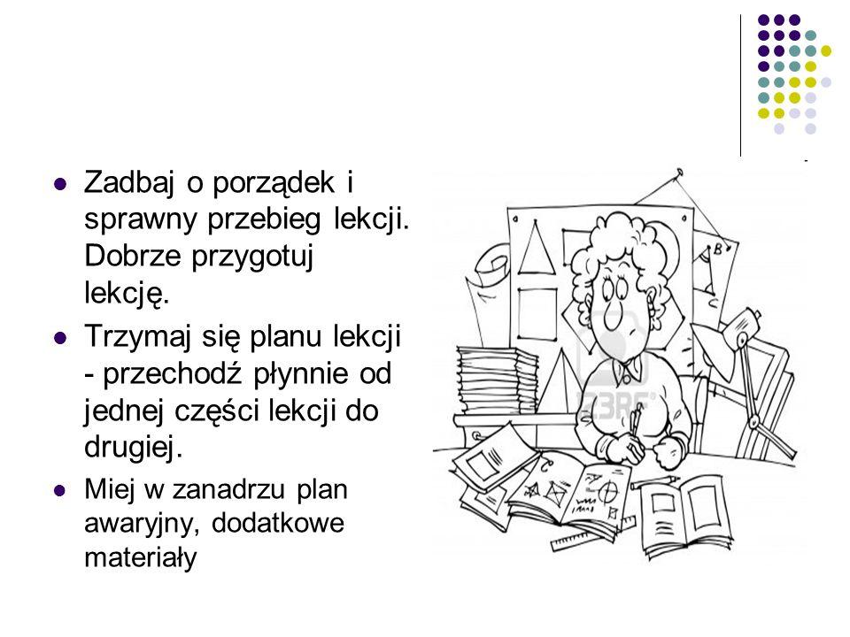 Zadbaj o porządek i sprawny przebieg lekcji. Dobrze przygotuj lekcję.