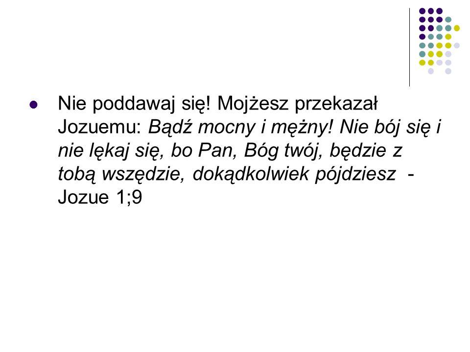 Nie poddawaj się. Mojżesz przekazał Jozuemu: Bądź mocny i mężny