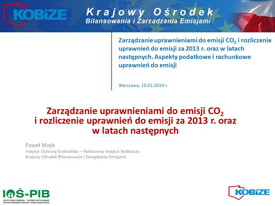 Zarządzanie uprawnieniami do emisji CO2 i rozliczenie uprawnień do emisji za 2013 r. oraz w latach następnych. Aspekty podatkowe i rachunkowe uprawnień do emisji Warszawa, 19.02.2014 r.