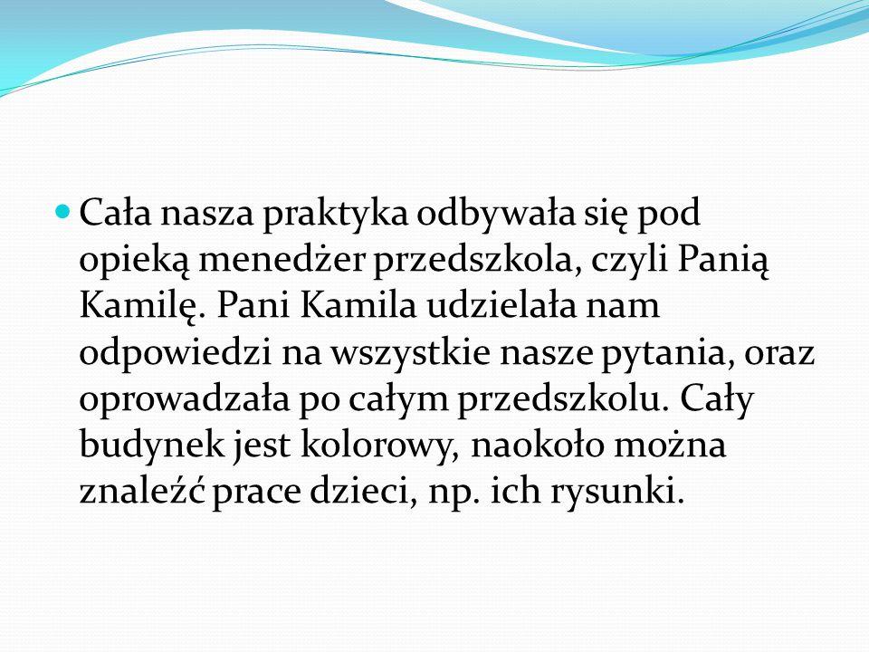 Cała nasza praktyka odbywała się pod opieką menedżer przedszkola, czyli Panią Kamilę.