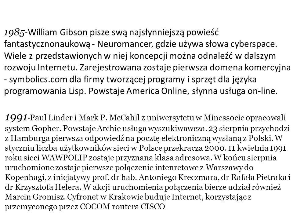 1985-William Gibson pisze swą najsłynniejszą powieść fantastycznonaukową - Neuromancer, gdzie używa słowa cyberspace. Wiele z przedstawionych w niej koncepcji można odnaleźć w dalszym rozwoju Internetu. Zarejestrowana zostaje pierwsza domena komercyjna - symbolics.com dla firmy tworzącej programy i sprzęt dla języka programowania Lisp. Powstaje America Online, słynna usługa on-line.