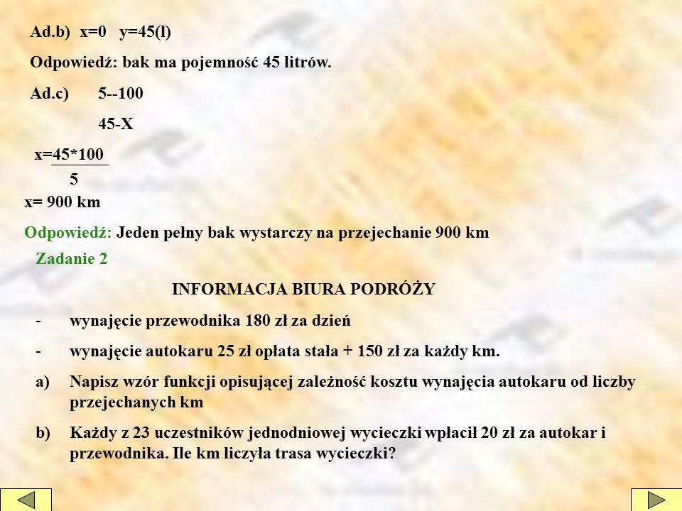 Ad.b) x=0 y=45(l) Odpowiedź: bak ma pojemność 45 litrów. Ad.c) 5--100. 45-X. x=45*100. 5. x= 900 km.