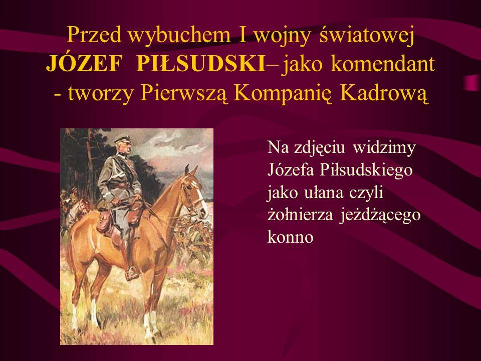 Przed wybuchem I wojny światowej JÓZEF PIŁSUDSKI– jako komendant - tworzy Pierwszą Kompanię Kadrową