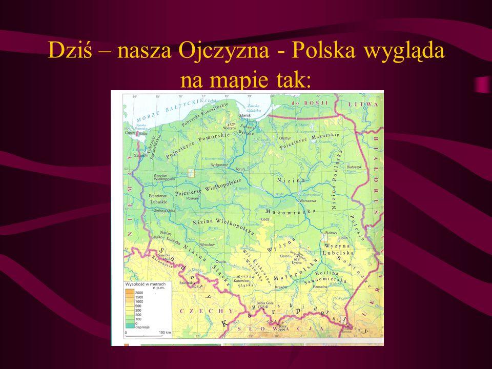Dziś – nasza Ojczyzna - Polska wygląda na mapie tak: