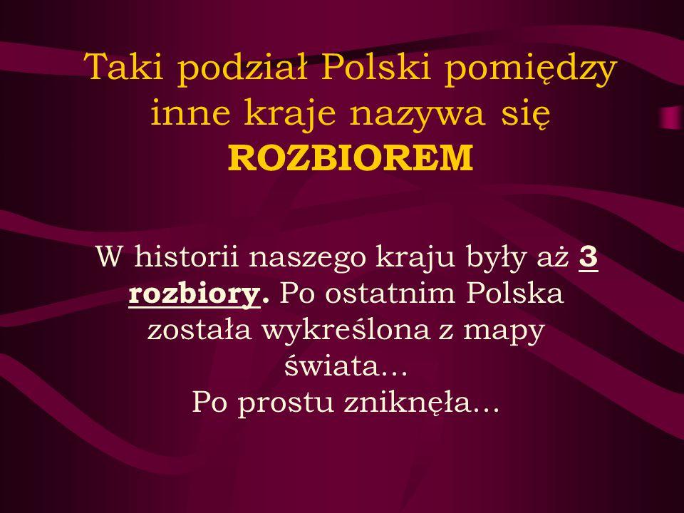 Taki podział Polski pomiędzy inne kraje nazywa się ROZBIOREM