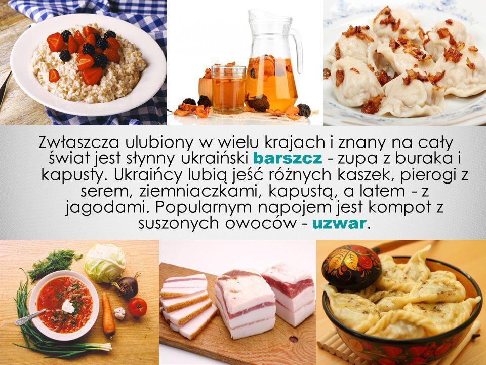 Zwłaszcza ulubiony w wielu krajach i znany na cały świat jest słynny ukraiński barszcz - zupa z buraka i kapusty.