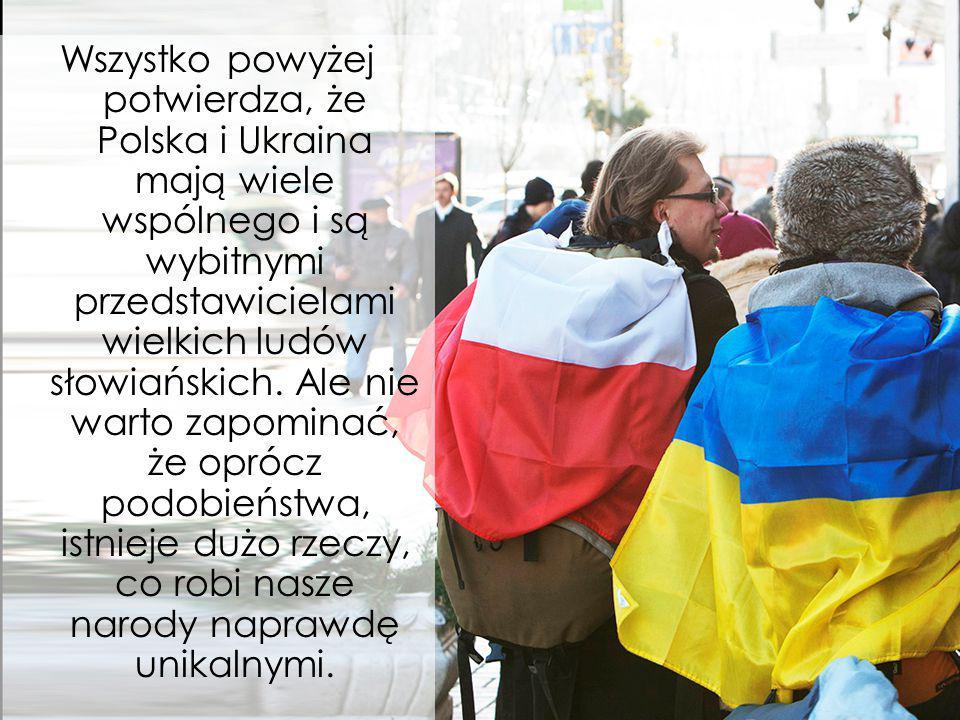 Wszystko powyżej potwierdza, że Polska i Ukraina mają wiele wspólnego i są wybitnymi przedstawicielami wielkich ludów słowiańskich.