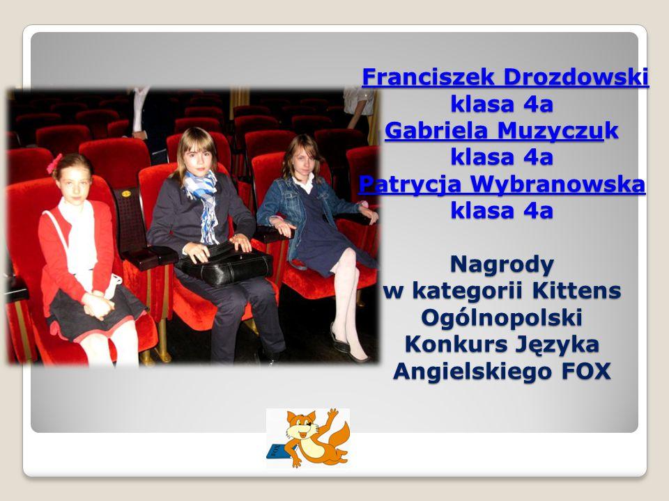 Franciszek Drozdowski klasa 4a Gabriela Muzyczuk klasa 4a Patrycja Wybranowska klasa 4a Nagrody w kategorii Kittens Ogólnopolski Konkurs Języka Angielskiego FOX