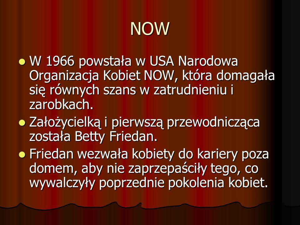 NOW W 1966 powstała w USA Narodowa Organizacja Kobiet NOW, która domagała się równych szans w zatrudnieniu i zarobkach.