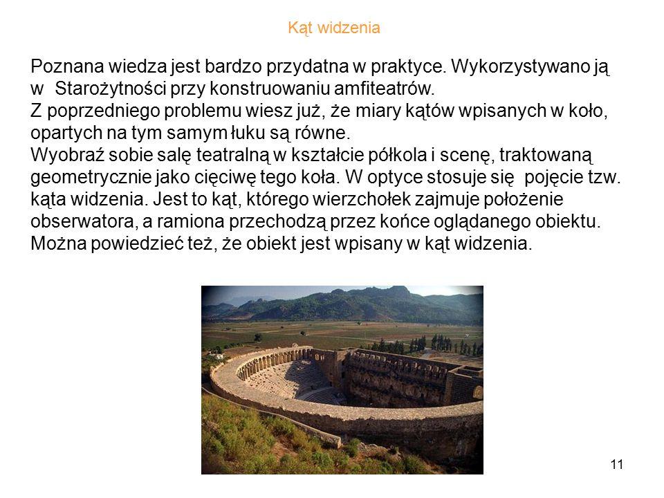 Kąt widzenia Poznana wiedza jest bardzo przydatna w praktyce. Wykorzystywano ją w Starożytności przy konstruowaniu amfiteatrów.