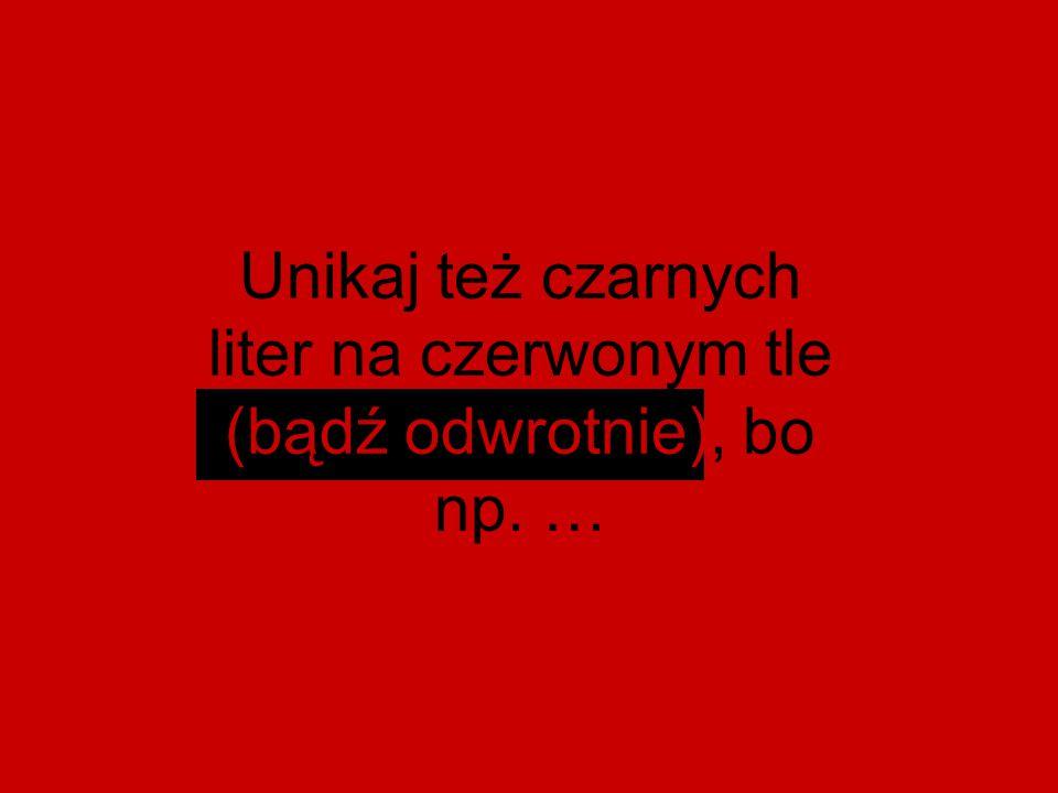 Unikaj też czarnych liter na czerwonym tle (bądź odwrotnie), bo np. …