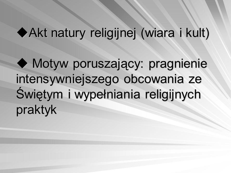 Akt natury religijnej (wiara i kult)  Motyw poruszający: pragnienie intensywniejszego obcowania ze Świętym i wypełniania religijnych praktyk