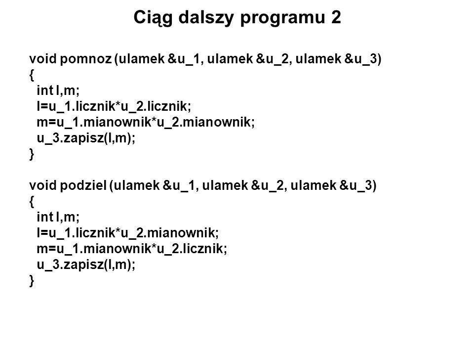 Ciąg dalszy programu 2 void pomnoz (ulamek &u_1, ulamek &u_2, ulamek &u_3) { int l,m; l=u_1.licznik*u_2.licznik;