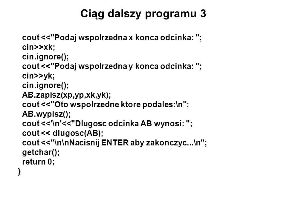 Ciąg dalszy programu 3 cout << Podaj wspolrzedna x konca odcinka: ; cin>>xk; cin.ignore(); cout << Podaj wspolrzedna y konca odcinka: ;