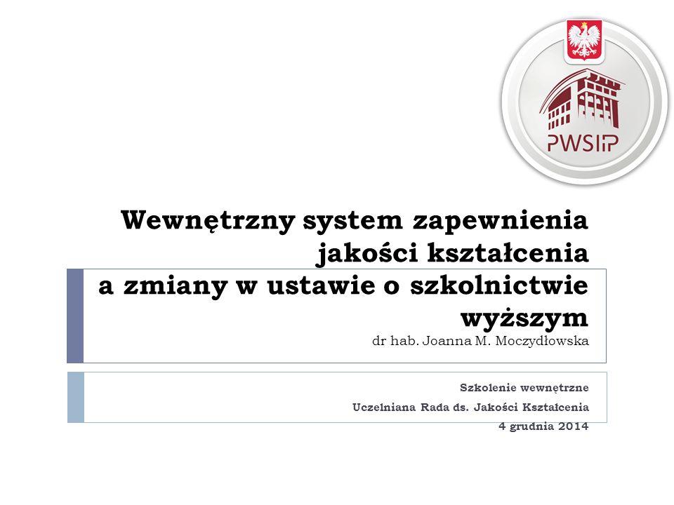 Wewnętrzny system zapewnienia jakości kształcenia a zmiany w ustawie o szkolnictwie wyższym dr hab. Joanna M. Moczydłowska