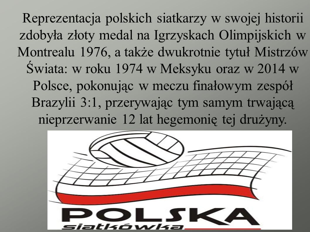 Reprezentacja polskich siatkarzy w swojej historii zdobyła złoty medal na Igrzyskach Olimpijskich w Montrealu 1976, a także dwukrotnie tytuł Mistrzów Świata: w roku 1974 w Meksyku oraz w 2014 w Polsce, pokonując w meczu finałowym zespół Brazylii 3:1, przerywając tym samym trwającą nieprzerwanie 12 lat hegemonię tej drużyny.