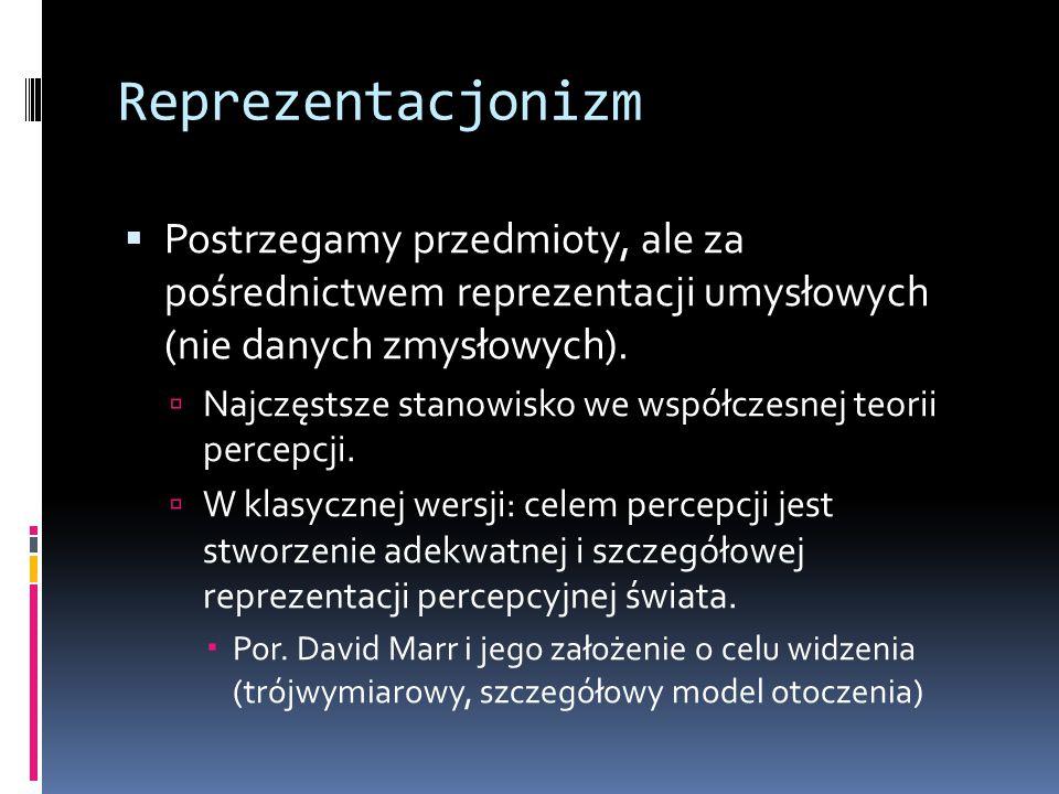 Reprezentacjonizm Postrzegamy przedmioty, ale za pośrednictwem reprezentacji umysłowych (nie danych zmysłowych).