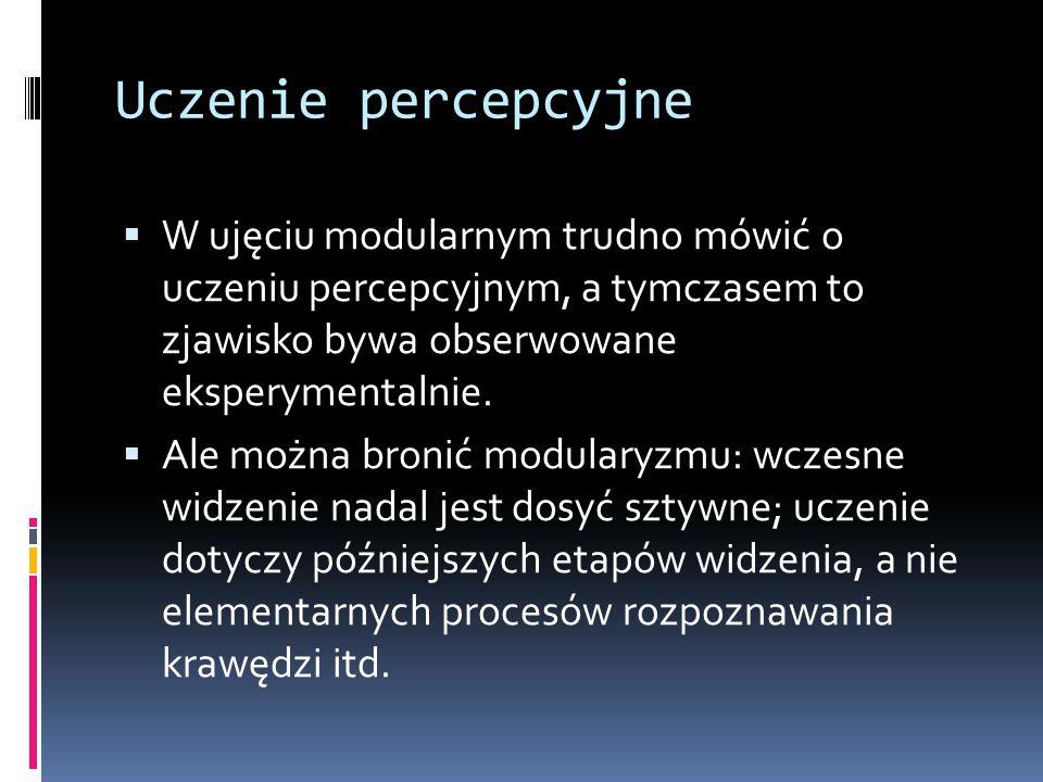 Uczenie percepcyjne W ujęciu modularnym trudno mówić o uczeniu percepcyjnym, a tymczasem to zjawisko bywa obserwowane eksperymentalnie.