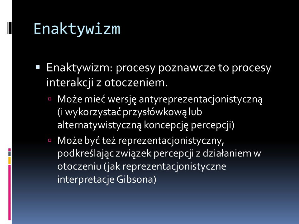 Enaktywizm Enaktywizm: procesy poznawcze to procesy interakcji z otoczeniem.