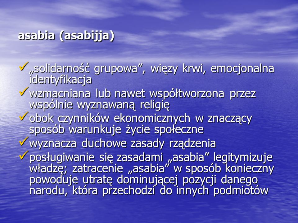 """asabia (asabijja) """"solidarność grupowa , więzy krwi, emocjonalna identyfikacja. wzmacniana lub nawet współtworzona przez wspólnie wyznawaną religię."""