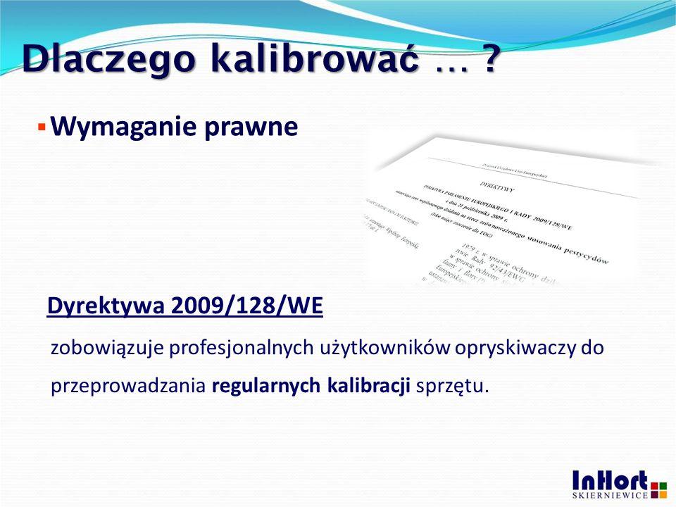 Dlaczego kalibrować … Wymaganie prawne. Dyrektywa 2009/128/WE. zobowiązuje profesjonalnych użytkowników opryskiwaczy do.