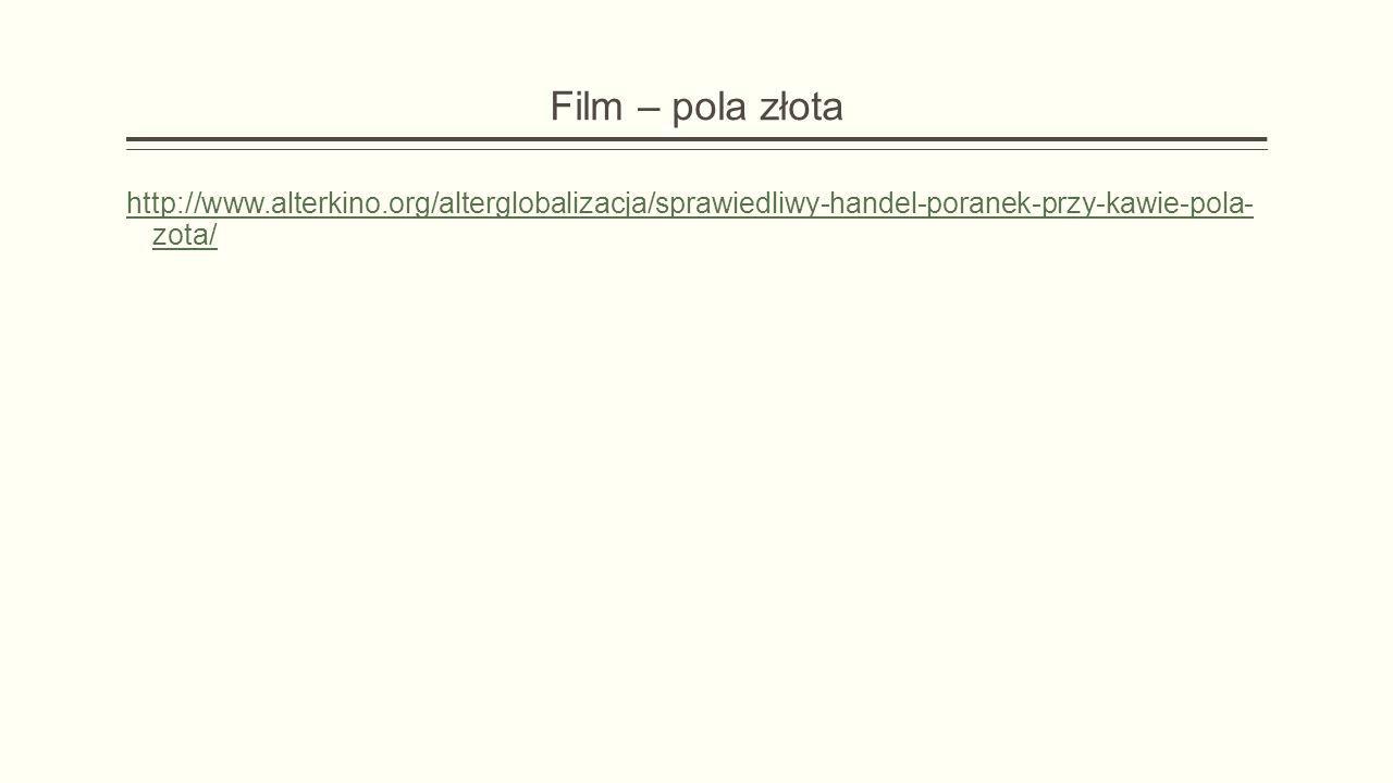 Film – pola złota http://www.alterkino.org/alterglobalizacja/sprawiedliwy-handel-poranek-przy-kawie- pola-zota/